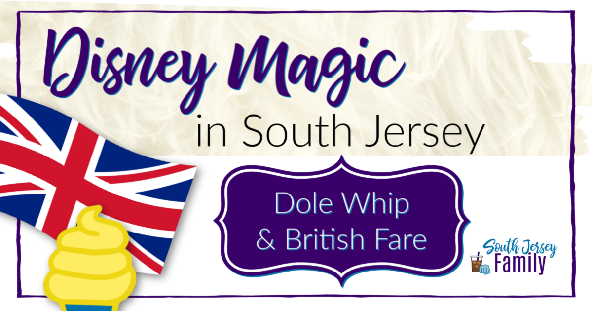 Disney Magic in South Jersey: Dole Whip and British Fare title with images of Union Jack flag and dole whip frozen treat on the left side and South Jersey Family logo on bottom right corner
